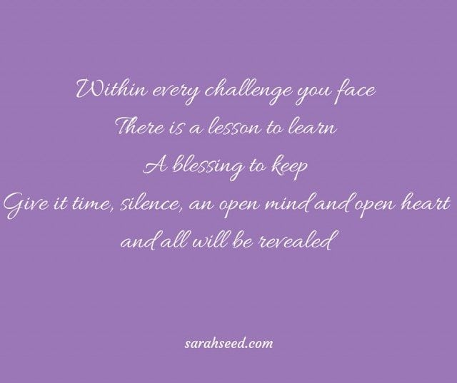 Within every challenge you face There is a lesson to learnA blessing to keepGive it time, silence and an open mind