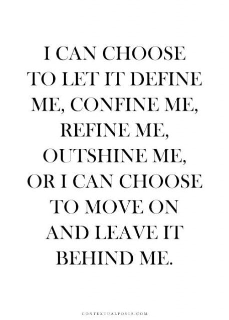 I can choose to move on and leave it behind me